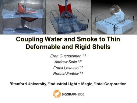 Coupling Water and Smoke to Thin Deformable and Rigid Shells Eran Guendelman 1,2 Andrew Selle 1,3 Frank Losasso 1,2 Ronald Fedkiw 1,2 1 Stanford University,