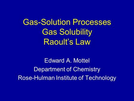 Gas-Solution Processes Gas Solubility Raoult's Law Edward A. Mottel Department of Chemistry Rose-Hulman Institute of Technology.