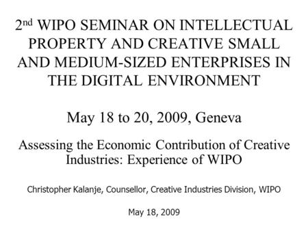 2 nd WIPO SEMINAR ON INTELLECTUAL PROPERTY AND CREATIVE SMALL AND MEDIUM-SIZED ENTERPRISES IN THE DIGITAL ENVIRONMENT May 18 to 20, 2009, Geneva Assessing.