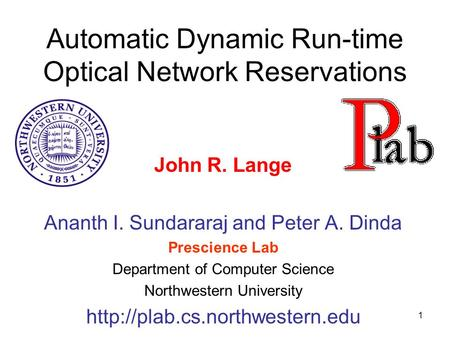 1 Automatic Dynamic Run-time Optical Network Reservations John R. Lange Ananth I. Sundararaj and Peter A. Dinda Prescience Lab Department of Computer Science.