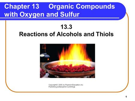 1 Chapter 13 Organic Compounds with Oxygen and Sulfur 13.3 Reactions of Alcohols and Thiols Copyright © 2005 by Pearson Education, Inc. Publishing as Benjamin.