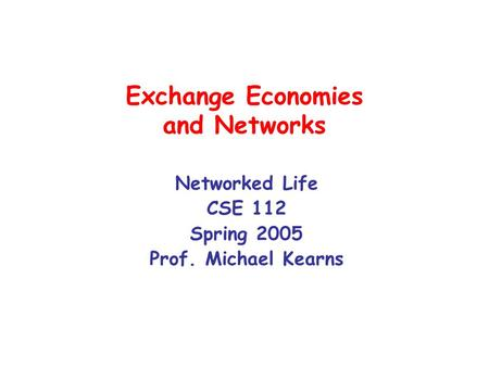 Exchange Economies and Networks Networked Life CSE 112 Spring 2005 Prof. Michael Kearns.