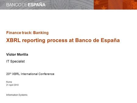 Information Systems Finance track: Banking XBRL reporting process at Banco de España Víctor Morilla IT Specialist 20 th XBRL International Conference Rome.