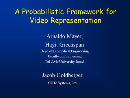 A Probabilistic Framework for Video Representation Arnaldo Mayer, Hayit Greenspan Dept. of Biomedical Engineering Faculty of Engineering Tel-Aviv University,