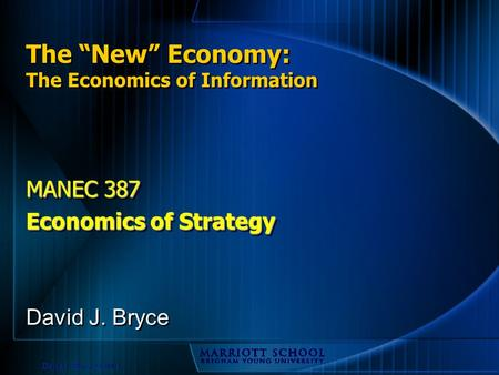 "David J. Bryce © 2003 The ""New"" Economy: The Economics of Information MANEC 387 Economics of Strategy MANEC 387 Economics of Strategy David J. Bryce."