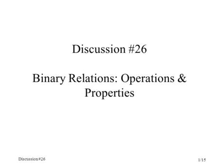 Discussion #26 Chapter 5, Sections 3.4-4.5 1/15 Discussion #26 Binary Relations: Operations & Properties.
