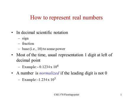 CSE 378 Floating-point1 How to represent real numbers In decimal scientific notation –sign –fraction –base (i.e., 10) to some power Most of the time, usual.