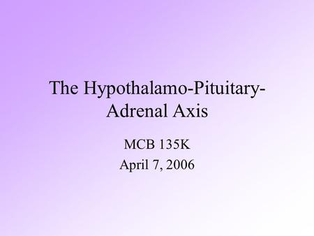 The Hypothalamo-Pituitary- Adrenal Axis MCB 135K April 7, 2006.