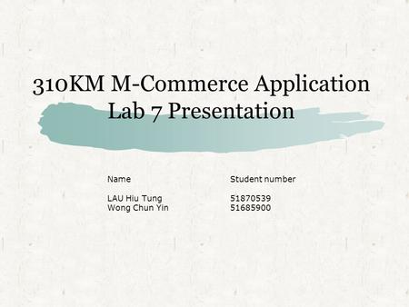 310KM M-Commerce Application Lab 7 Presentation NameStudent number LAU Hiu Tung51870539 Wong Chun Yin51685900.