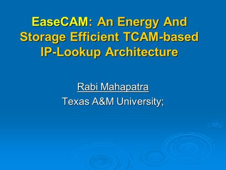 EaseCAM: An Energy And Storage Efficient TCAM-based IP-Lookup Architecture Rabi Mahapatra Texas A&M University;