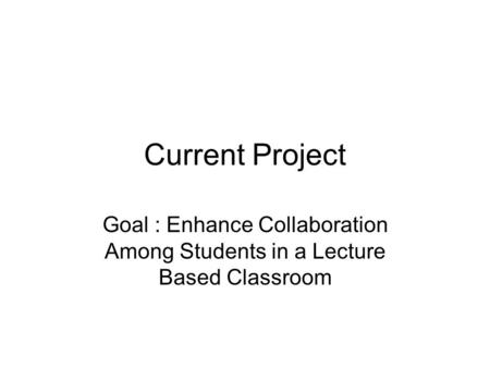 Current Project Goal : Enhance Collaboration Among Students in a Lecture Based Classroom.