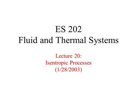 ES 202 Fluid and Thermal Systems Lecture 20: Isentropic Processes (1/28/2003)