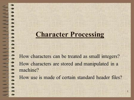 1 Character Processing How characters can be treated as small integers? How characters are stored and manipulated in a machine? How use is made of certain.