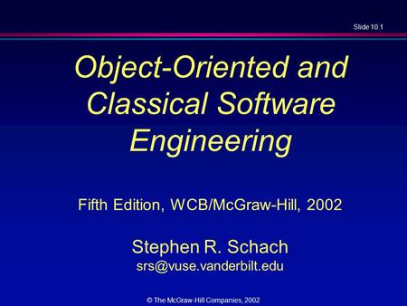 Slide 10.1 © The McGraw-Hill Companies, 2002 Object-Oriented and Classical Software Engineering Fifth Edition, WCB/McGraw-Hill, 2002 Stephen R. Schach.
