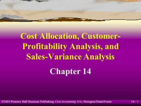 14 - 1 ©2003 Prentice Hall Business Publishing, Cost Accounting 11/e, Horngren/Datar/Foster Cost Allocation, Customer- Profitability Analysis, and Sales-Variance.