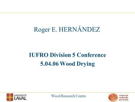 Wood Research Centre Roger E. HERNÁNDEZ IUFRO Division 5 Conference 5.04.06 Wood Drying.