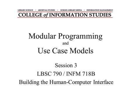 Modular Programming and Use Case Models Session 3 LBSC 790 / INFM 718B Building the Human-Computer Interface.