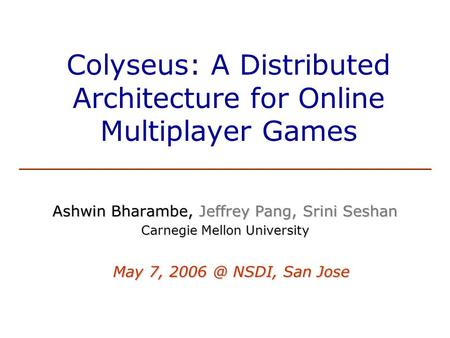 Colyseus: A Distributed Architecture for Online Multiplayer Games Ashwin Bharambe, Jeffrey Pang, Srini Seshan Carnegie Mellon University May 7,