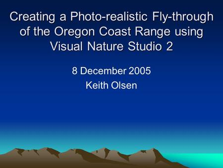 Creating a Photo-realistic Fly-through of the Oregon Coast Range using Visual Nature Studio 2 8 December 2005 Keith Olsen.