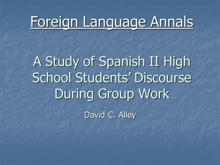 A Study of Spanish II High School Students' Discourse During Group Work David C. Alley Foreign Language Annals.