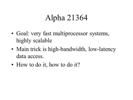 Alpha 21364 Goal: very fast multiprocessor systems, highly scalable Main trick is high-bandwidth, low-latency data access. How to do it, how to do it?