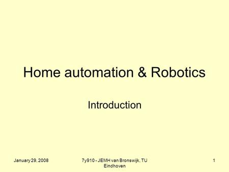 January 29, 20087y910 - JEMH van Bronswijk, TU Eindhoven 1 Home automation & Robotics Introduction.