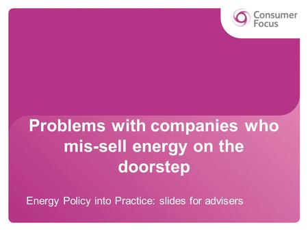 Problems with companies who mis-sell energy on the doorstep Energy Policy into Practice: slides for advisers.