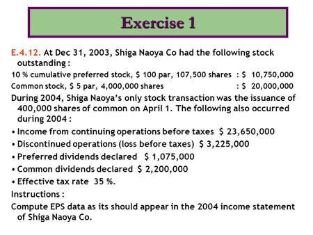 E.4.12. At Dec 31, 2003, Shiga Naoya Co had the following stock outstanding : 10 % cumulative preferred stock, $ 100 par, 107,500 shares : $ 10,750,000.