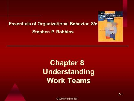 © 2005 Prentice-Hall 8-1 Understanding Work Teams Chapter 8 Essentials of Organizational Behavior, 8/e Stephen P. Robbins.
