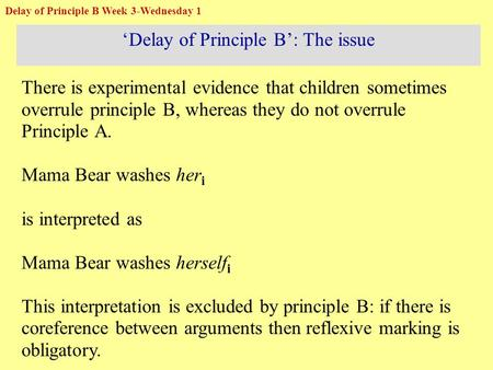 'Delay of Principle B': The issue There is experimental evidence that children sometimes overrule principle B, whereas they do not overrule Principle A.