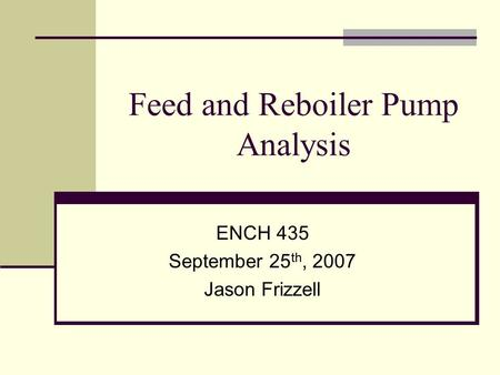 Feed and Reboiler Pump Analysis ENCH 435 September 25 th, 2007 Jason Frizzell.