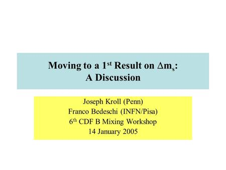 Moving to a 1 st Result on  m s : A Discussion Joseph Kroll (Penn) Franco Bedeschi (INFN/Pisa) 6 th CDF B Mixing Workshop 14 January 2005.