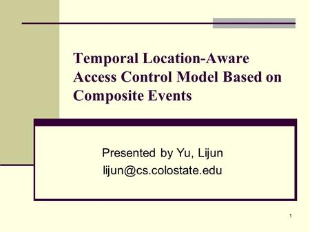 1 Temporal Location-Aware Access Control Model Based on Composite Events Presented by Yu, Lijun