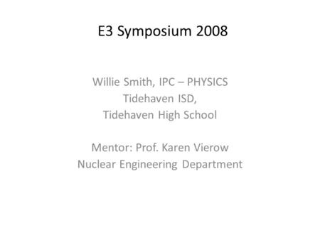 E3 Symposium 2008 Willie Smith, IPC – PHYSICS Tidehaven ISD, Tidehaven High School Mentor: Prof. Karen Vierow Nuclear Engineering Department.