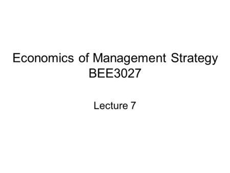 Economics of Management Strategy BEE3027 Lecture 7.
