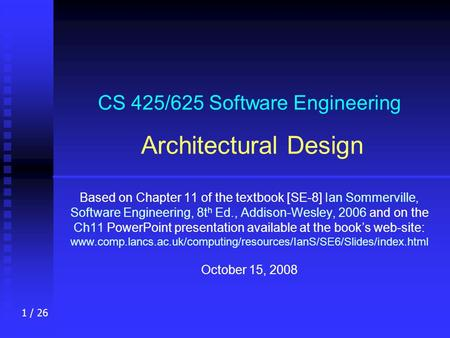1 / 26 CS 425/625 Software Engineering Architectural Design Based on Chapter 11 of the textbook [SE-8] Ian Sommerville, Software Engineering, 8t h Ed.,