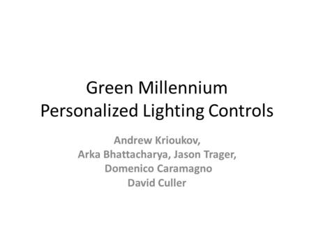 Green Millennium Personalized Lighting Controls Andrew Krioukov, Arka Bhattacharya, Jason Trager, Domenico Caramagno David Culler.
