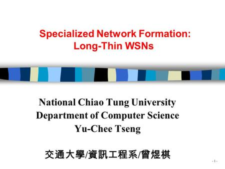 - 1 - Specialized Network Formation: Long-Thin WSNs National Chiao Tung University Department of Computer Science Yu-Chee Tseng 交通大學 / 資訊工程系 / 曾煜棋.