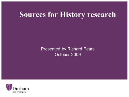 Sources for History research Presented by Richard Pears October 2009.