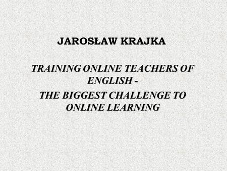 JAROSŁAW KRAJKA TRAINING ONLINE TEACHERS OF ENGLISH - THE BIGGEST CHALLENGE TO ONLINE LEARNING.