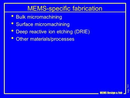 Ksjp, 7/01 MEMS Design & Fab MEMS-specific fabrication Bulk micromachining Surface micromachining Deep reactive ion etching (DRIE) Other materials/processes.