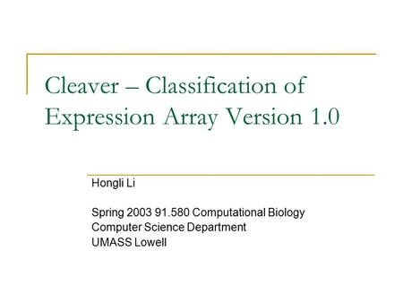 Cleaver – Classification of Expression Array Version 1.0 Hongli Li Spring 2003 91.580 Computational Biology Computer Science Department UMASS Lowell.