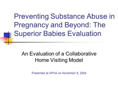 Preventing Substance Abuse in Pregnancy and Beyond: The Superior Babies Evaluation An Evaluation of a Collaborative Home Visiting Model Presented at APHA.