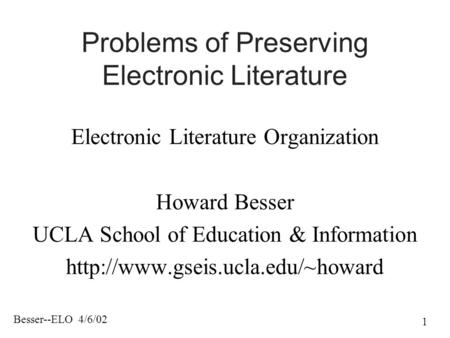 Besser--ELO 4/6/02 1 Problems of Preserving Electronic Literature Electronic Literature Organization Howard Besser UCLA School of Education & Information.