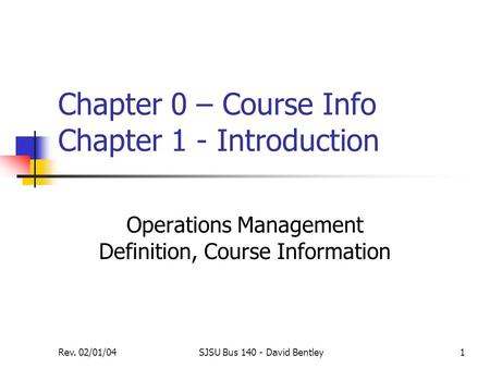 Rev. 02/01/04SJSU Bus 140 - David Bentley1 Chapter 0 – Course Info Chapter 1 - Introduction Operations Management Definition, Course Information.