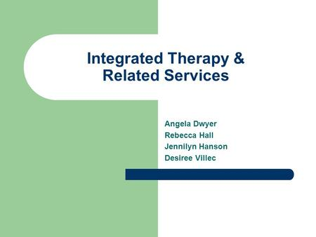 Integrated Therapy & Related Services Angela Dwyer Rebecca Hall Jennilyn Hanson Desiree Villec.
