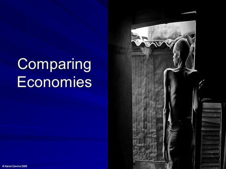 Comparing Economies © Karen Devine 2008. Grounds for comparison Economies can be compared in the following areas: a) Economic growth b) Size of the economy.