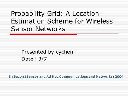 Probability Grid: A Location Estimation Scheme for Wireless Sensor Networks Presented by cychen Date : 3/7 In Secon (Sensor and Ad Hoc Communications and.