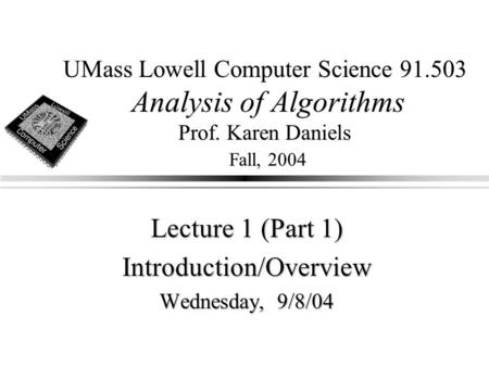 UMass Lowell Computer Science 91.503 Analysis of Algorithms Prof. Karen Daniels Fall, 2004 Lecture 1 (Part 1) Introduction/Overview Wednesday, 9/8/04.