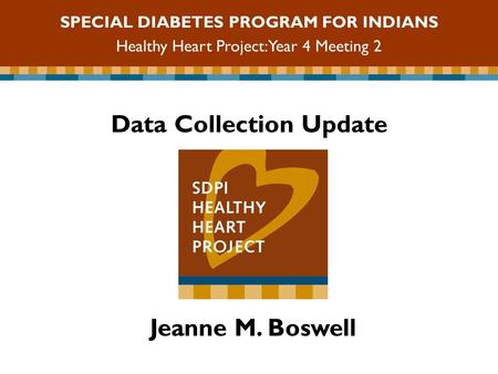Data Collection Update SPECIAL DIABETES PROGRAM FOR INDIANS Healthy Heart Project: Year 4 Meeting 2 Jeanne M. Boswell.